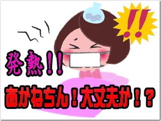 あかねちんが発熱!大丈夫かおぃ〜!?